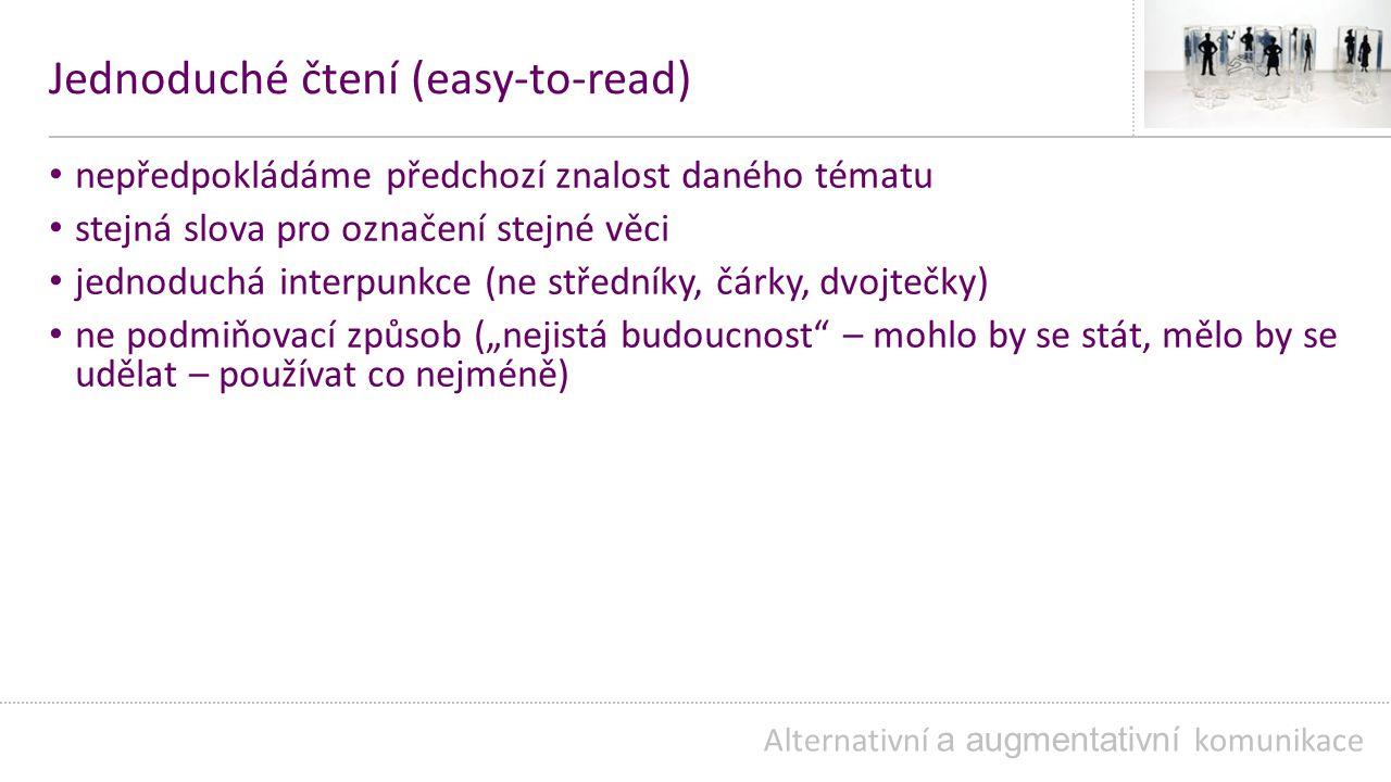"""Jednoduché čtení (easy-to-read) nepředpokládáme předchozí znalost daného tématu stejná slova pro označení stejné věci jednoduchá interpunkce (ne středníky, čárky, dvojtečky) ne podmiňovací způsob (""""nejistá budoucnost – mohlo by se stát, mělo by se udělat – používat co nejméně) Alternativní a augmentativní komunikace"""