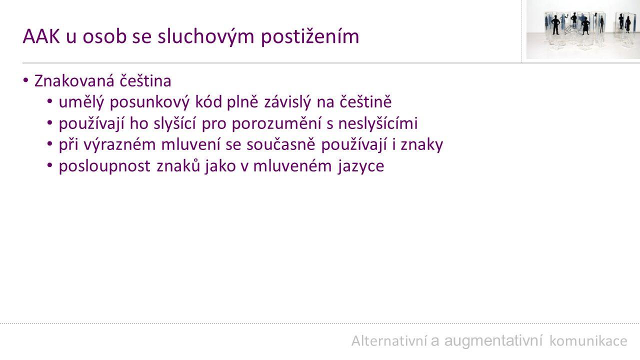 AAK u osob se sluchovým postižením Znakovaná čeština umělý posunkový kód plně závislý na češtině používají ho slyšící pro porozumění s neslyšícími při výrazném mluvení se současně používají i znaky posloupnost znaků jako v mluveném jazyce Alternativní a augmentativní komunikace