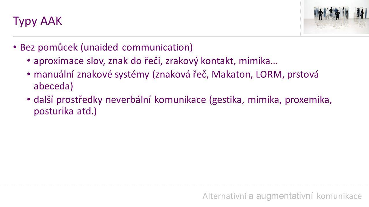 Typy AAK Bez pomůcek (unaided communication) aproximace slov, znak do řeči, zrakový kontakt, mimika… manuální znakové systémy (znaková řeč, Makaton, LORM, prstová abeceda) další prostředky neverbální komunikace (gestika, mimika, proxemika, posturika atd.) Alternativní a augmentativní komunikace