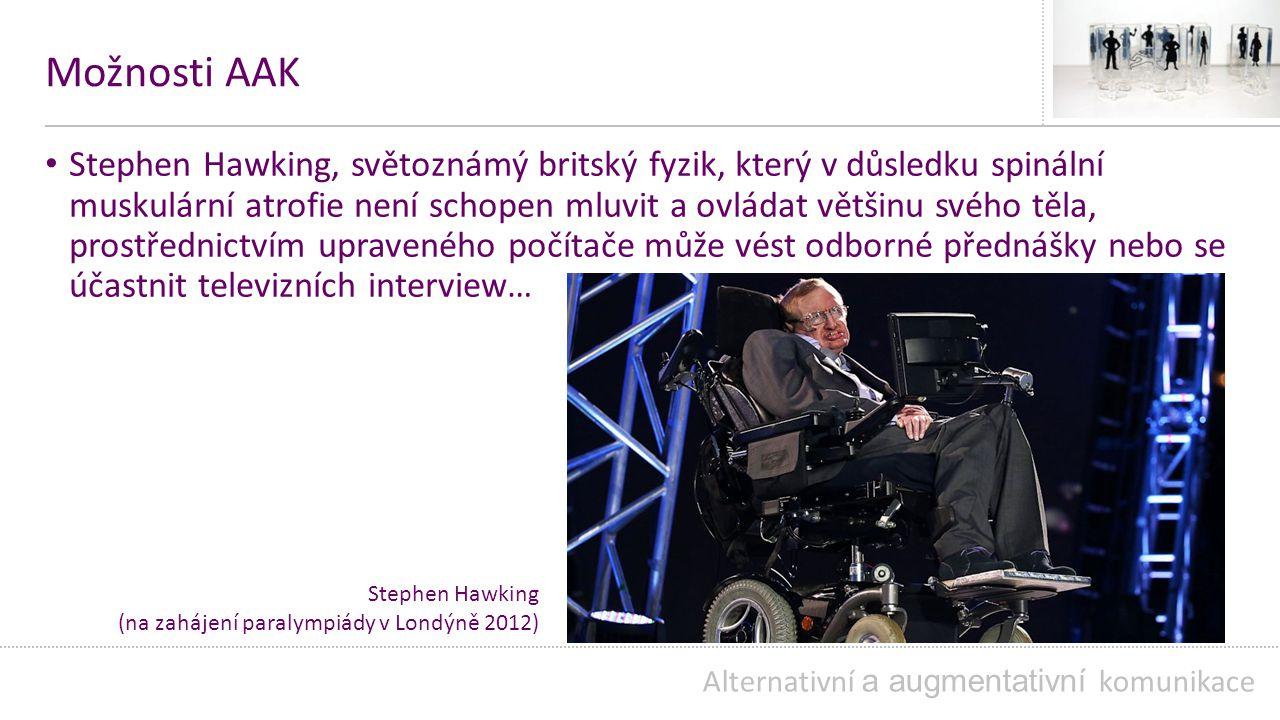 Možnosti AAK Stephen Hawking, světoznámý britský fyzik, který v důsledku spinální muskulární atrofie není schopen mluvit a ovládat většinu svého těla, prostřednictvím upraveného počítače může vést odborné přednášky nebo se účastnit televizních interview… Alternativní a augmentativní komunikace Stephen Hawking (na zahájení paralympiády v Londýně 2012)