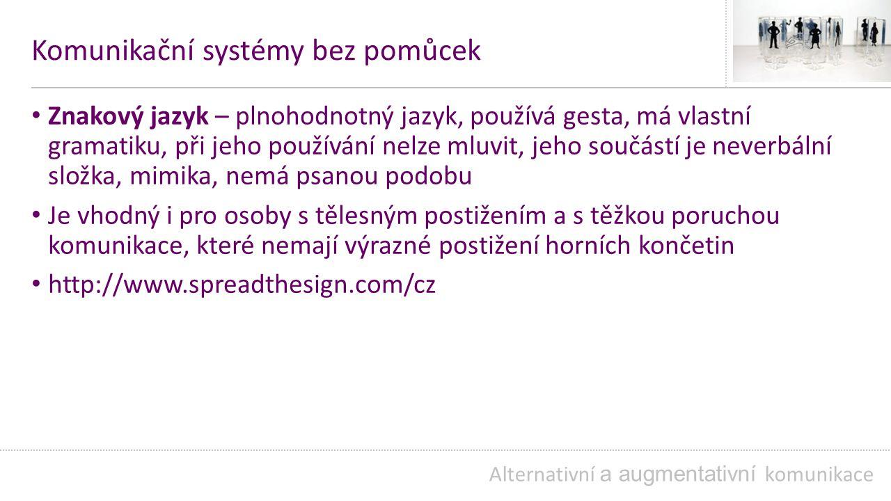Komunikační systémy bez pomůcek Znakový jazyk – plnohodnotný jazyk, používá gesta, má vlastní gramatiku, při jeho používání nelze mluvit, jeho součástí je neverbální složka, mimika, nemá psanou podobu Je vhodný i pro osoby s tělesným postižením a s těžkou poruchou komunikace, které nemají výrazné postižení horních končetin http://www.spreadthesign.com/cz Alternativní a augmentativní komunikace