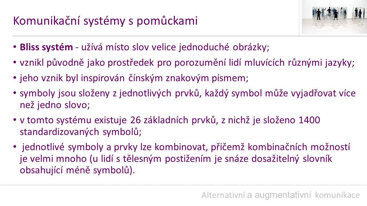 Komunikační systémy s pomůckami Bliss systém - užívá místo slov velice jednoduché obrázky; vznikl původně jako prostředek pro porozumění lidí mluvících různými jazyky; jeho vznik byl inspirován čínským znakovým písmem; symboly jsou složeny z jednotlivých prvků, každý symbol může vyjadřovat více než jedno slovo; v tomto systému existuje 26 základních prvků, z nichž je složeno 1400 standardizovaných symbolů; jednotlivé symboly a prvky lze kombinovat, přičemž kombinačních možností je velmi mnoho (u lidí s tělesným postižením je snáze dosažitelný slovník obsahující méně symbolů).