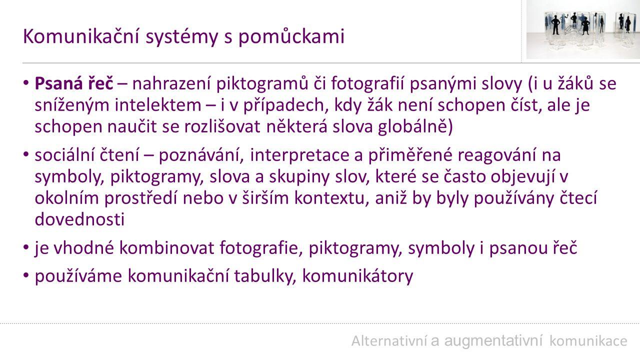 Komunikační systémy s pomůckami Psaná řeč – nahrazení piktogramů či fotografií psanými slovy (i u žáků se sníženým intelektem – i v případech, kdy žák není schopen číst, ale je schopen naučit se rozlišovat některá slova globálně) sociální čtení – poznávání, interpretace a přiměřené reagování na symboly, piktogramy, slova a skupiny slov, které se často objevují v okolním prostředí nebo v širším kontextu, aniž by byly používány čtecí dovednosti je vhodné kombinovat fotografie, piktogramy, symboly i psanou řeč používáme komunikační tabulky, komunikátory Alternativní a augmentativní komunikace