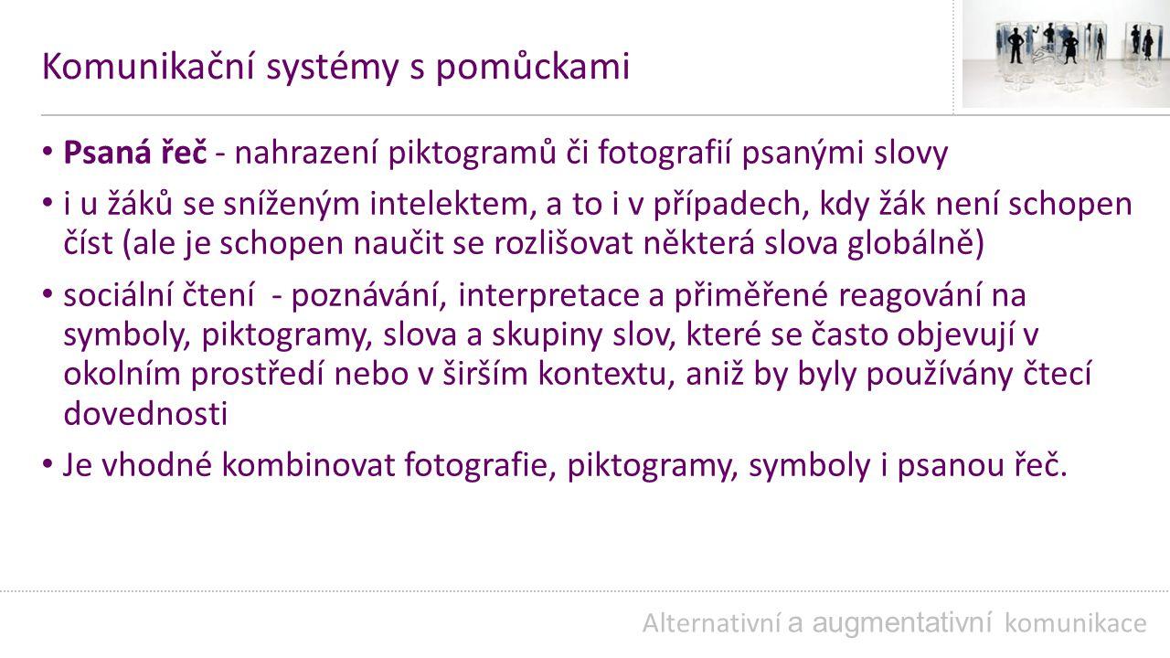 Komunikační systémy s pomůckami Psaná řeč - nahrazení piktogramů či fotografií psanými slovy i u žáků se sníženým intelektem, a to i v případech, kdy žák není schopen číst (ale je schopen naučit se rozlišovat některá slova globálně) sociální čtení - poznávání, interpretace a přiměřené reagování na symboly, piktogramy, slova a skupiny slov, které se často objevují v okolním prostředí nebo v širším kontextu, aniž by byly používány čtecí dovednosti Je vhodné kombinovat fotografie, piktogramy, symboly i psanou řeč.