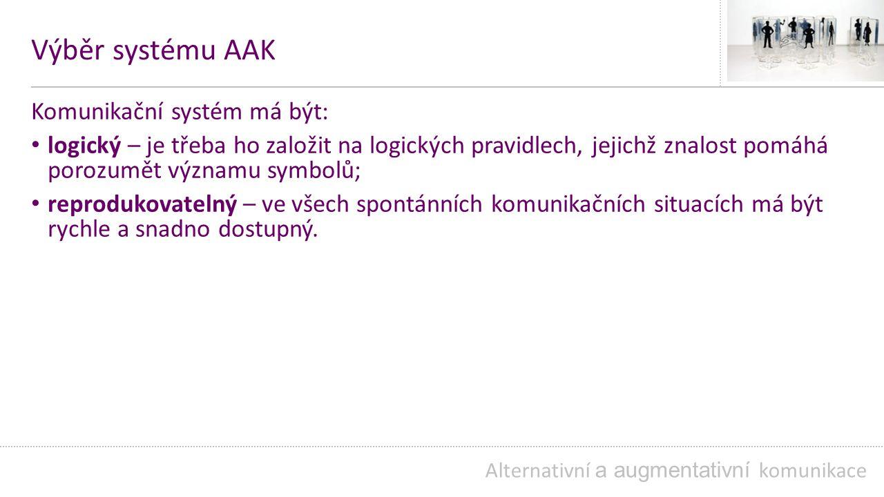 Výběr systému AAK Komunikační systém má být: logický – je třeba ho založit na logických pravidlech, jejichž znalost pomáhá porozumět významu symbolů; reprodukovatelný – ve všech spontánních komunikačních situacích má být rychle a snadno dostupný.