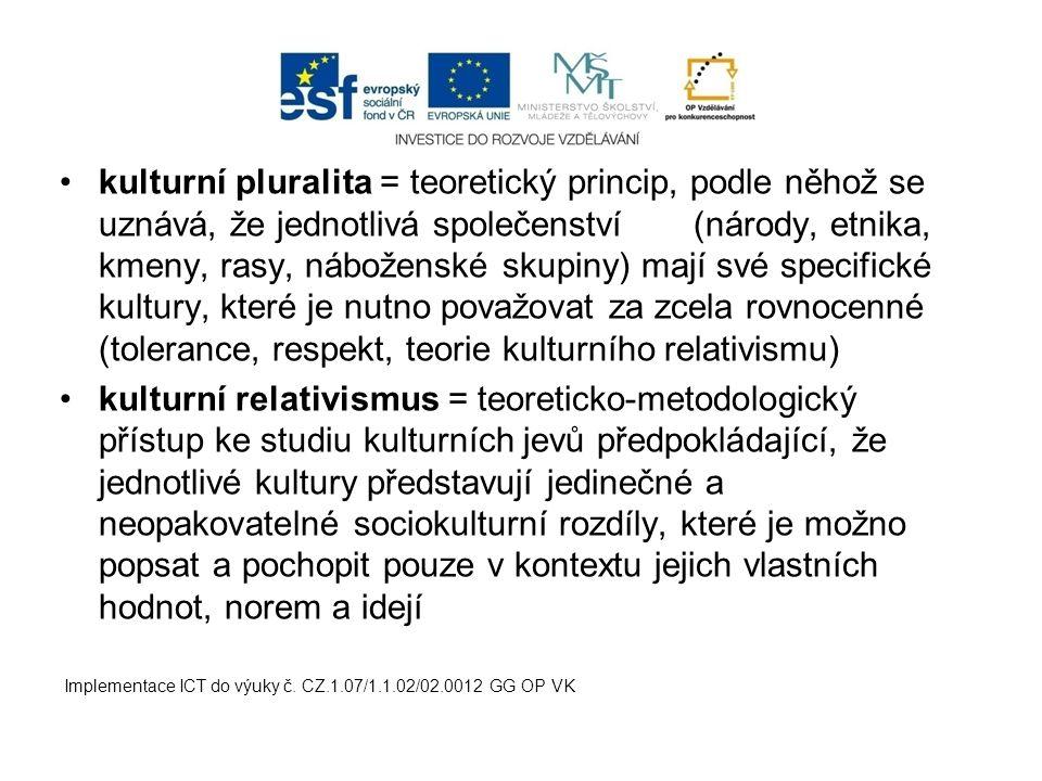 kulturní pluralita = teoretický princip, podle něhož se uznává, že jednotlivá společenství (národy, etnika, kmeny, rasy, náboženské skupiny) mají své specifické kultury, které je nutno považovat za zcela rovnocenné (tolerance, respekt, teorie kulturního relativismu) kulturní relativismus = teoreticko-metodologický přístup ke studiu kulturních jevů předpokládající, že jednotlivé kultury představují jedinečné a neopakovatelné sociokulturní rozdíly, které je možno popsat a pochopit pouze v kontextu jejich vlastních hodnot, norem a idejí Implementace ICT do výuky č.