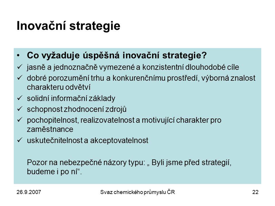 26.9.2007Svaz chemického průmyslu ČR22 Inovační strategie Co vyžaduje úspěšná inovační strategie? jasně a jednoznačně vymezené a konzistentní dlouhodo