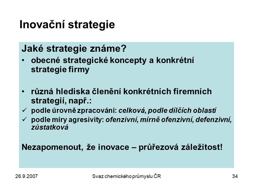 26.9.2007Svaz chemického průmyslu ČR34 Inovační strategie Jaké strategie známe? obecné strategické koncepty a konkrétní strategie firmy různá hlediska