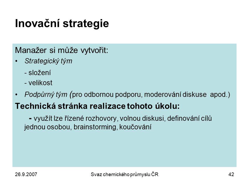 26.9.2007Svaz chemického průmyslu ČR42 Inovační strategie Manažer si může vytvořit: Strategický tým - složení - velikost Podpůrný tým ( pro odbornou p