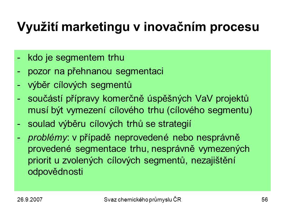 26.9.2007Svaz chemického průmyslu ČR56 Využití marketingu v inovačním procesu -kdo je segmentem trhu -pozor na přehnanou segmentaci -výběr cílových se