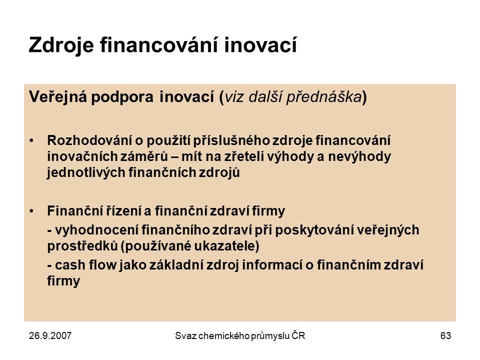 26.9.2007Svaz chemického průmyslu ČR63 Zdroje financování inovací Veřejná podpora inovací (viz další přednáška) Rozhodování o použití příslušného zdro