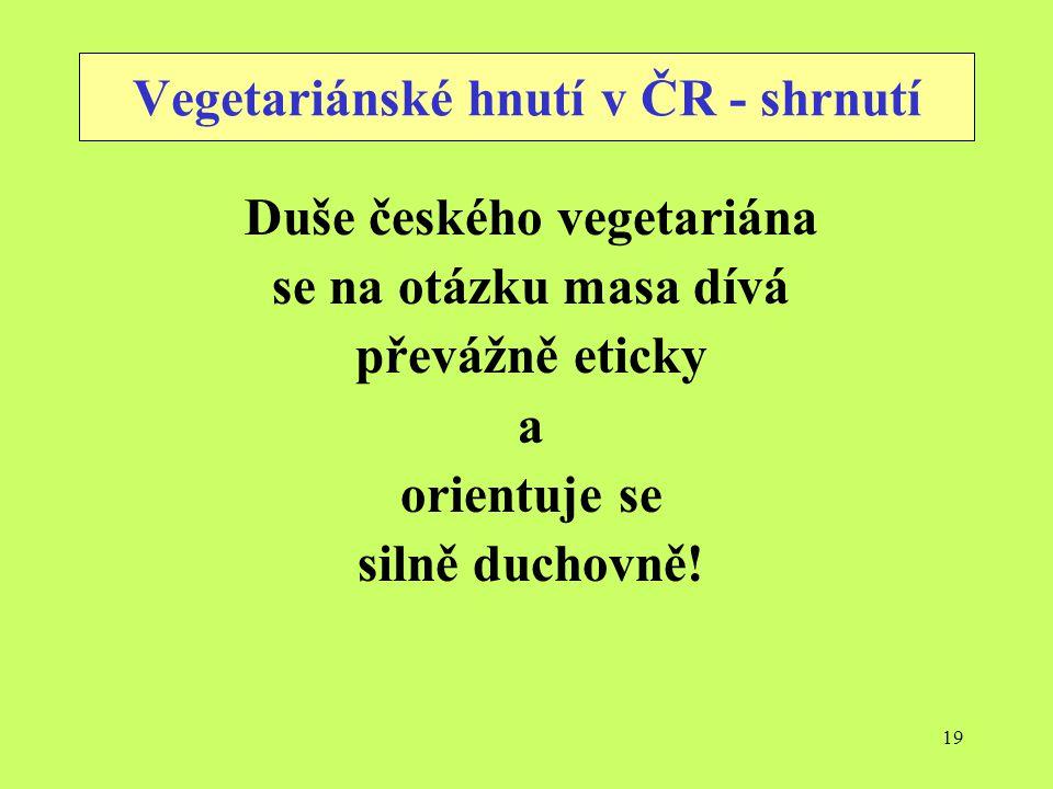 19 Vegetariánské hnutí v ČR - shrnutí Duše českého vegetariána se na otázku masa dívá převážně eticky a orientuje se silně duchovně!
