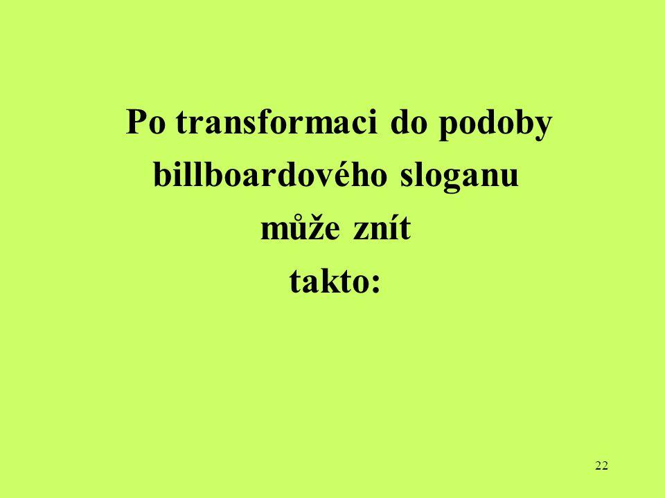 22 Po transformaci do podoby billboardového sloganu může znít takto: