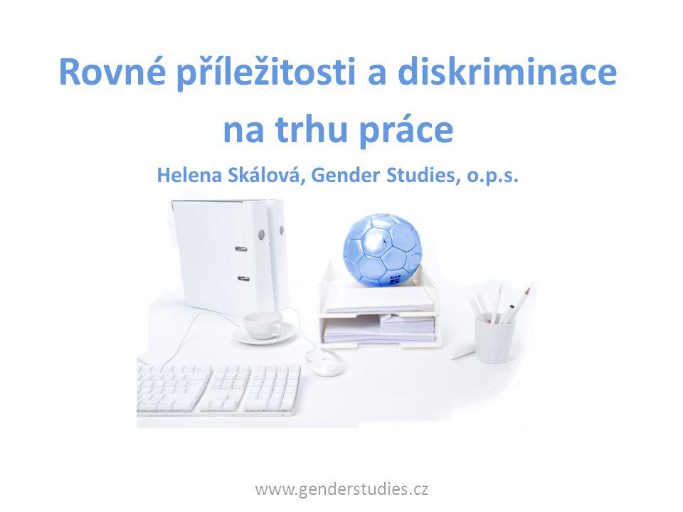 www.genderstudies.cz Rovné příležitosti a diskriminace na trhu práce Helena Skálová, Gender Studies, o.p.s.