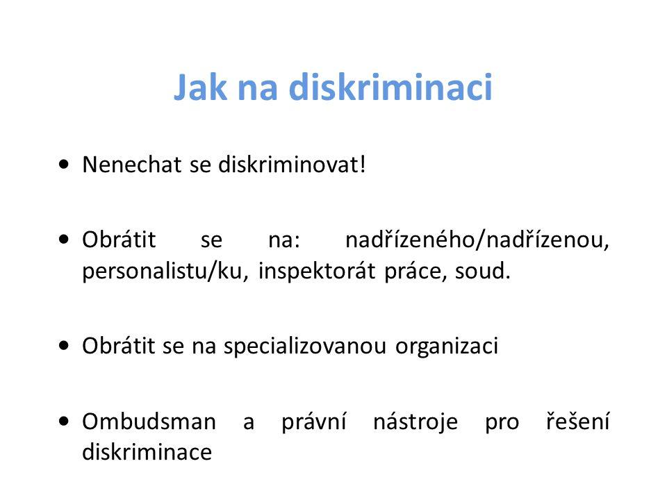 Jak na diskriminaci Nenechat se diskriminovat! Obrátit se na: nadřízeného/nadřízenou, personalistu/ku, inspektorát práce, soud. Obrátit se na speciali