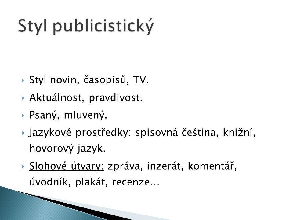  Styl novin, časopisů, TV.  Aktuálnost, pravdivost.  Psaný, mluvený.  Jazykové prostředky: spisovná čeština, knižní, hovorový jazyk.  Slohové útv