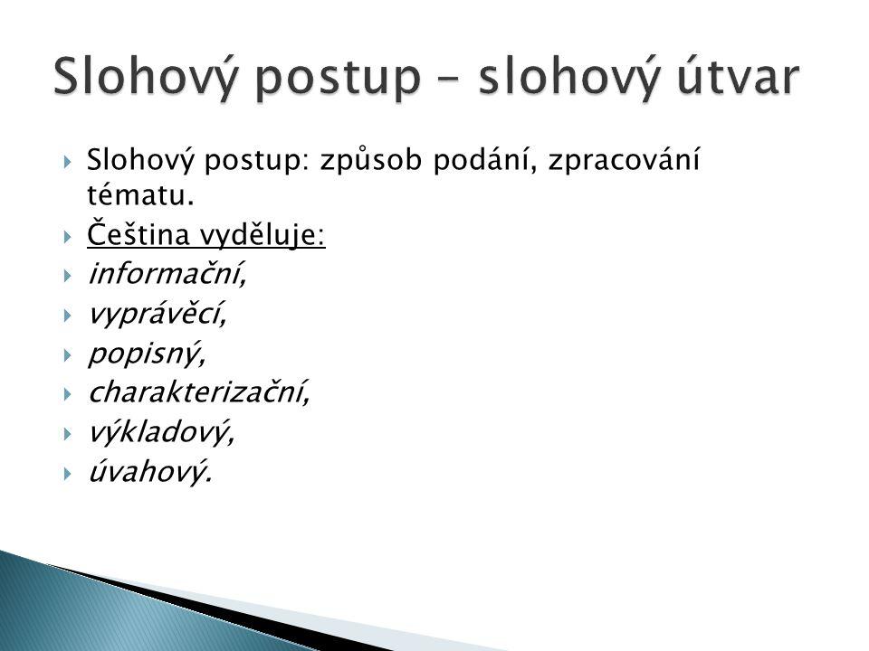  Slohový postup: způsob podání, zpracování tématu.  Čeština vyděluje:  informační,  vyprávěcí,  popisný,  charakterizační,  výkladový,  úvahov