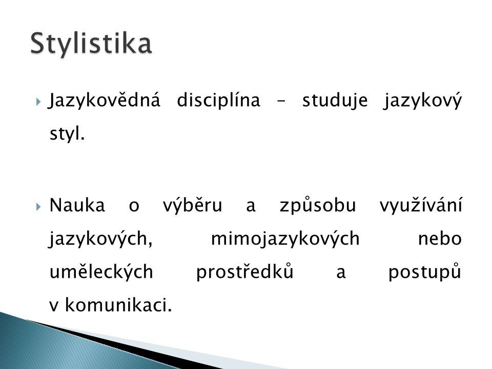 Jazykovědná disciplína – studuje jazykový styl.  Nauka o výběru a způsobu využívání jazykových, mimojazykových nebo uměleckých prostředků a postupů