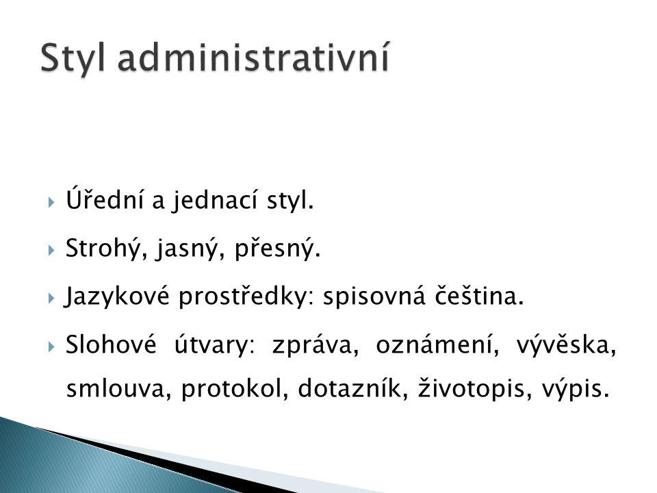  Úřední a jednací styl.  Strohý, jasný, přesný.  Jazykové prostředky: spisovná čeština.  Slohové útvary: zpráva, oznámení, vývěska, smlouva, proto