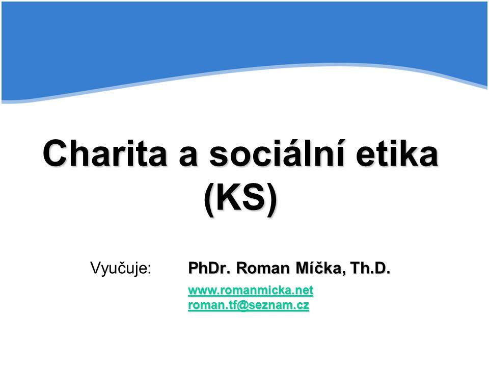 Charita a sociální etika (KS) PhDr. Roman Míčka, Th.D. Charita a sociální etika (KS) Vyučuje:PhDr. Roman Míčka, Th.D. www.romanmicka.net roman.tf@sezn