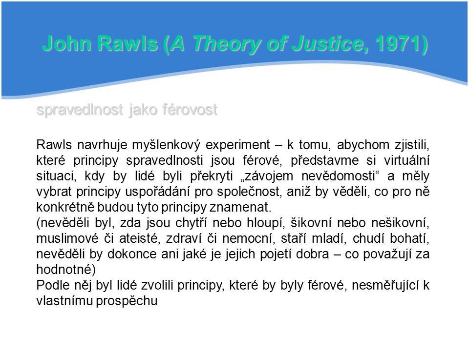 John Rawls (A Theory of Justice, 1971) spravedlnost jako férovost Rawls navrhuje myšlenkový experiment – k tomu, abychom zjistili, které principy spra