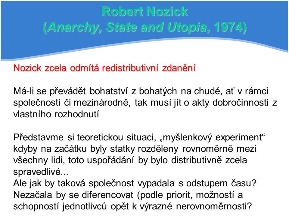 Robert Nozick (Anarchy, State and Utopia, 1974) Nozick zcela odmítá redistributivní zdanění Má-li se převádět bohatství z bohatých na chudé, ať v rámc