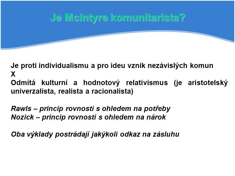 Je McIntyre komunitarista? Je proti individualismu a pro ideu vznik nezávislých komun X Odmítá kulturní a hodnotový relativismus (je aristotelský univ
