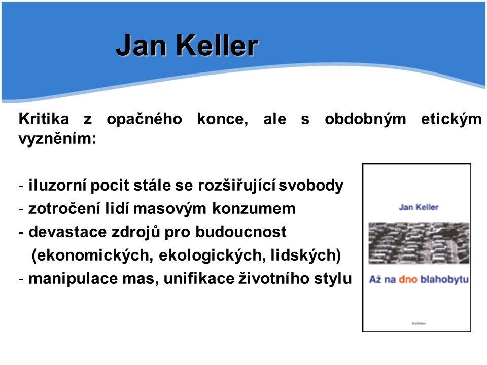 Jan Keller Kritika z opačného konce, ale s obdobným etickým vyzněním: - iluzorní pocit stále se rozšiřující svobody - zotročení lidí masovým konzumem