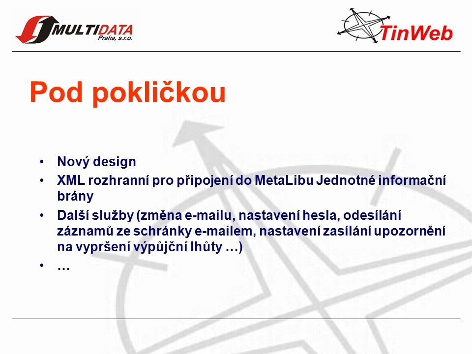 Pod pokličkou Nový design XML rozhranní pro připojení do MetaLibu Jednotné informační brány Další služby (změna e-mailu, nastavení hesla, odesílání záznamů ze schránky e-mailem, nastavení zasílání upozornění na vypršení výpůjční lhůty …) …