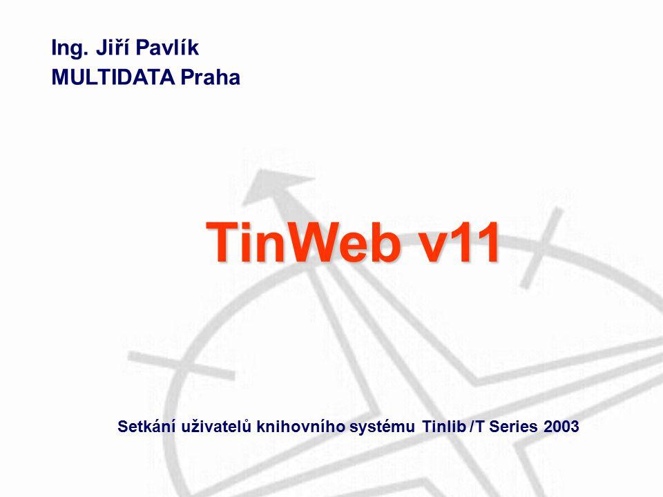 Ing. Jiří Pavlík MULTIDATA Praha Setkání uživatelů knihovního systému Tinlib /T Series 2003 TinWeb v11