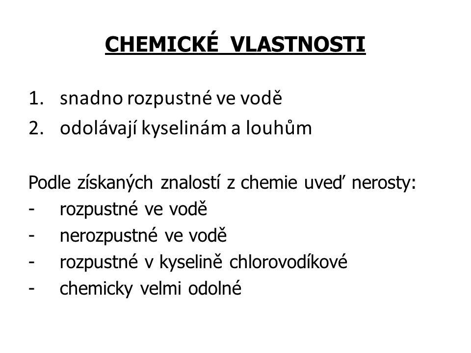 CHEMICKÉ VLASTNOSTI 1.snadno rozpustné ve vodě 2.odolávají kyselinám a louhům Podle získaných znalostí z chemie uveď nerosty: -rozpustné ve vodě -nero