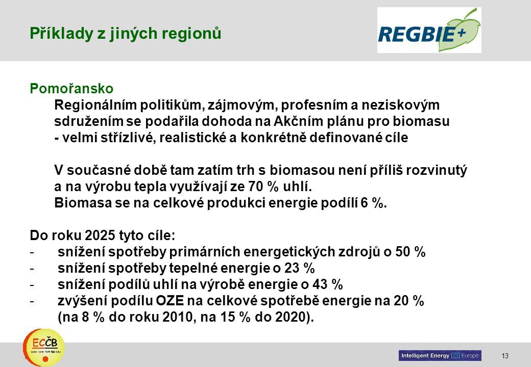 13 target Pomořansko Regionálním politikům, zájmovým, profesním a neziskovým sdružením se podařila dohoda na Akčním plánu pro biomasu - velmi střízlivé, realistické a konkrétně definované cíle V současné době tam zatím trh s biomasou není příliš rozvinutý a na výrobu tepla využívají ze 70 % uhlí.