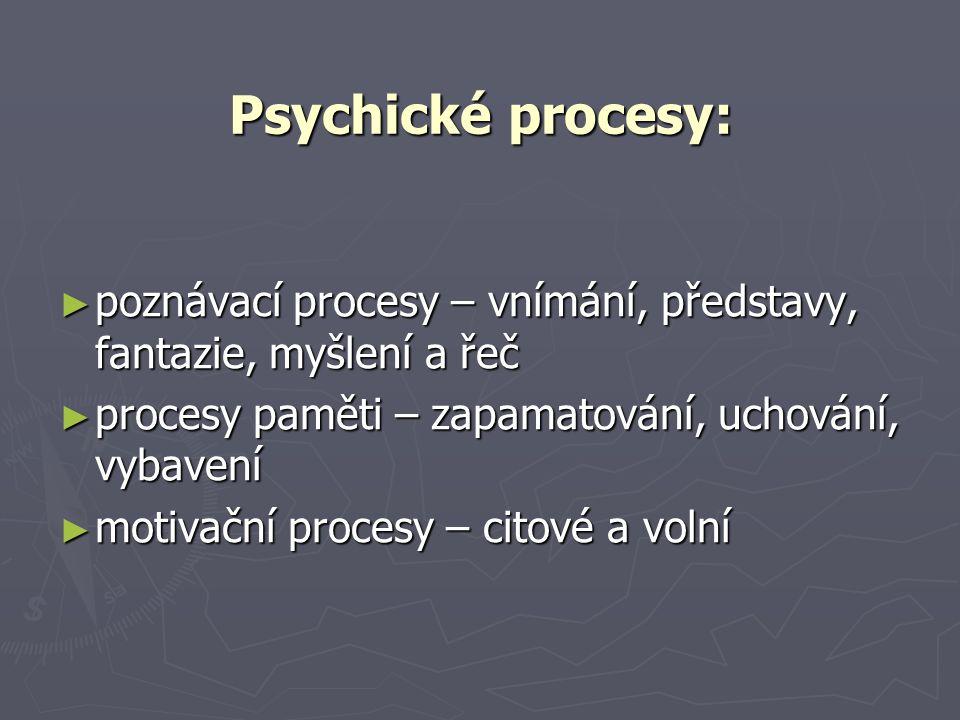 Psychické procesy: ► poznávací procesy – vnímání, představy, fantazie, myšlení a řeč ► procesy paměti – zapamatování, uchování, vybavení ► motivační procesy – citové a volní