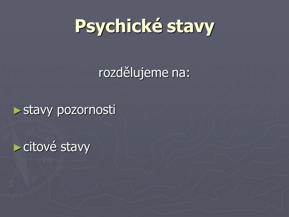 Psychické stavy rozdělujeme na: ► stavy pozornosti ► citové stavy