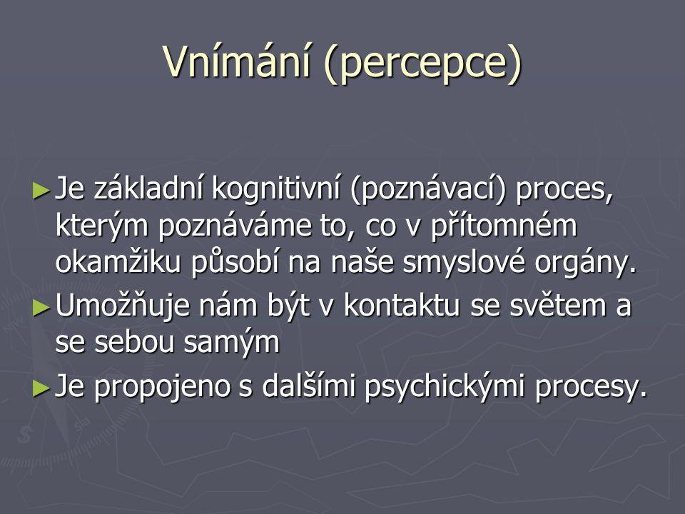 Vnímání (percepce) ► Je základní kognitivní (poznávací) proces, kterým poznáváme to, co v přítomném okamžiku působí na naše smyslové orgány.