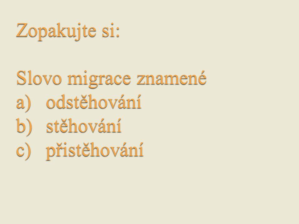 Zopakujte si: Slovo migrace znamené a)odstěhování b)stěhování c)přistěhování