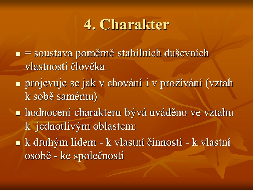 4. Charakter = soustava poměrně stabilních duševních vlastností člověka = soustava poměrně stabilních duševních vlastností člověka projevuje se jak v