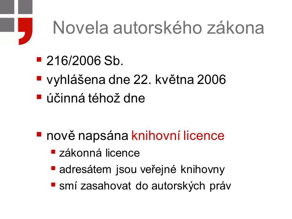 Novela autorského zákona  216/2006 Sb.  vyhlášena dne 22. května 2006  účinná téhož dne  nově napsána knihovní licence  zákonná licence  adresát