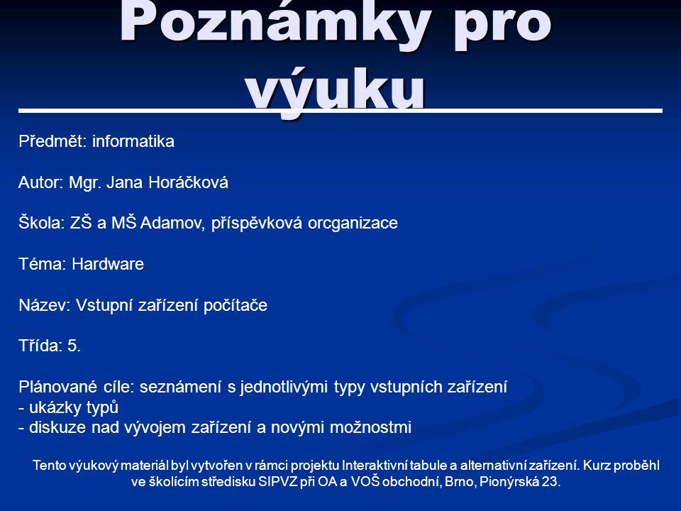 Poznámky pro výuku Předmět: informatika Autor: Mgr. Jana Horáčková Škola: ZŠ a MŠ Adamov, příspěvková orcganizace Téma: Hardware Název: Vstupní zaříze