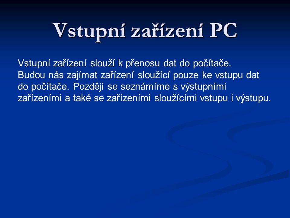 Vstupní zařízení PC Vstupní zařízení slouží k přenosu dat do počítače. Budou nás zajímat zařízení sloužící pouze ke vstupu dat do počítače. Později se