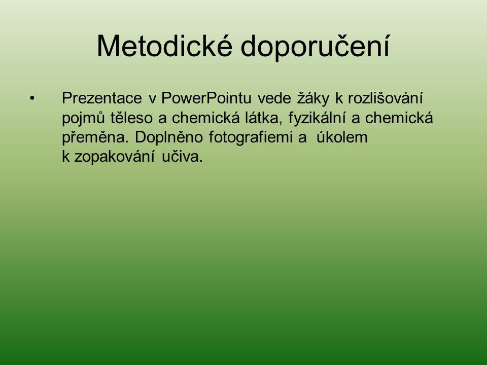 Metodické doporučení Prezentace v PowerPointu vede žáky k rozlišování pojmů těleso a chemická látka, fyzikální a chemická přeměna.