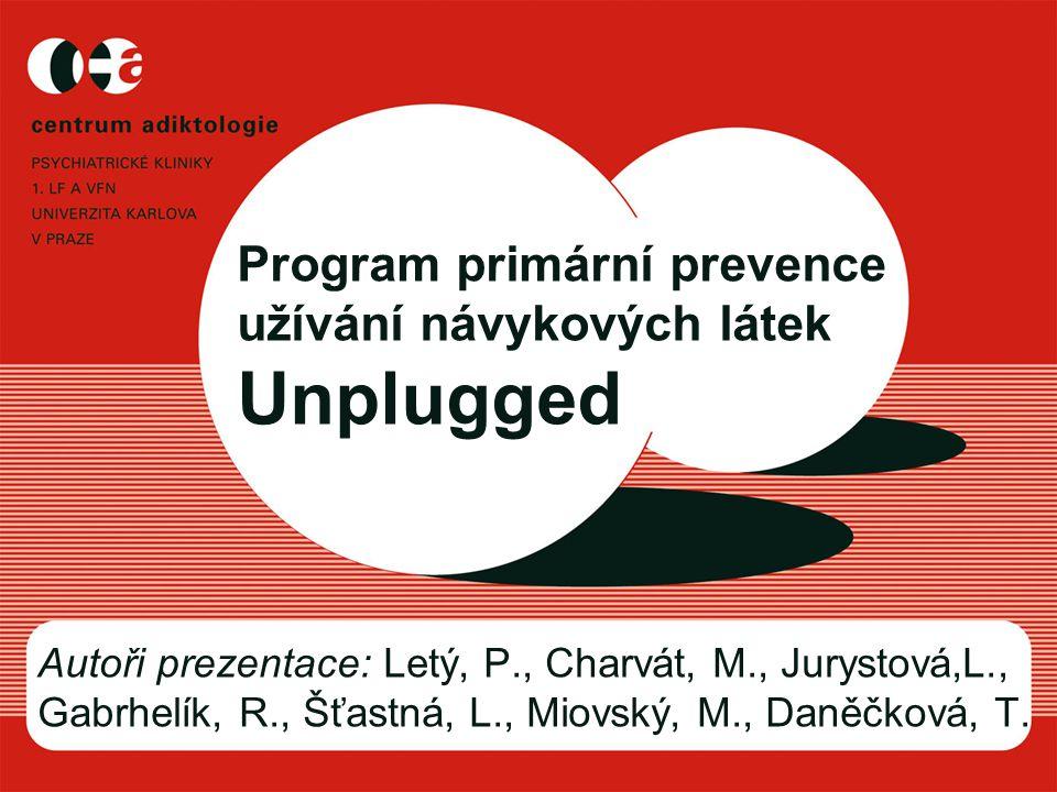 Program primární prevence užívání návykových látek Unplugged Autoři prezentace: Letý, P., Charvát, M., Jurystová,L., Gabrhelík, R., Šťastná, L., Miovský, M., Daněčková, T.