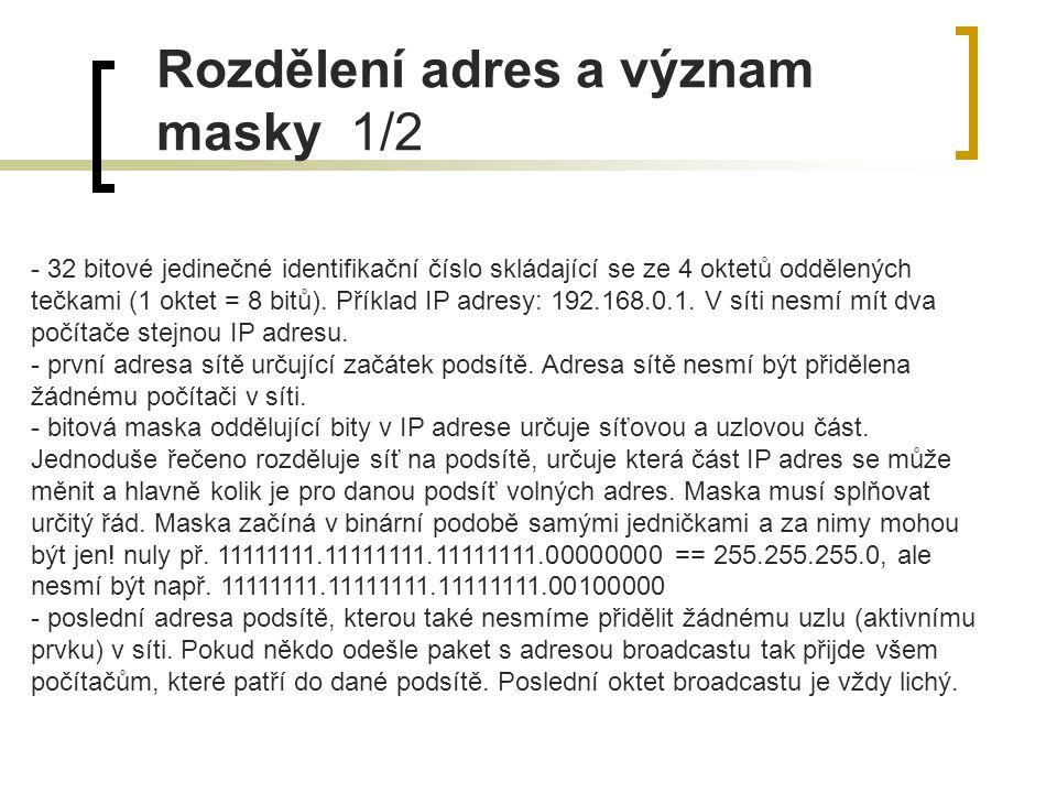 Rozdělení adres a význam masky 1/2 - 32 bitové jedinečné identifikační číslo skládající se ze 4 oktetů oddělených tečkami (1 oktet = 8 bitů). Příklad