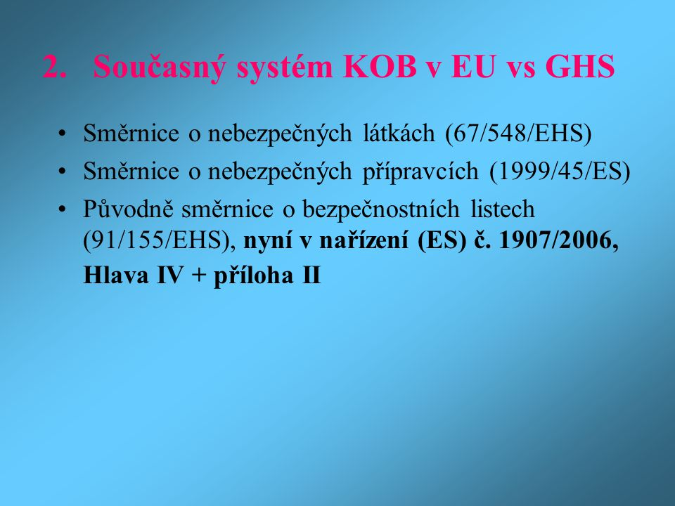 2. Současný systém KOB v EU vs GHS Směrnice o nebezpečných látkách (67/548/EHS) Směrnice o nebezpečných přípravcích (1999/45/ES) Původně směrnice o be