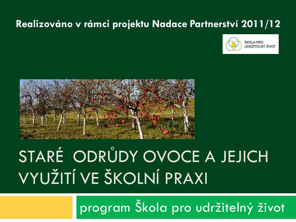 STARÉ ODRŮDY OVOCE A JEJICH VYUŽITÍ VE ŠKOLNÍ PRAXI program Škola pro udržitelný život Realizováno v rámci projektu Nadace Partnerství 2011/12