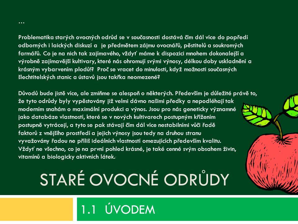 STARÉ OVOCNÉ ODRŮDY 1.1 ÚVODEM … Problematika starých ovocných odrůd se v současnosti dostává čím dál více do popředí odborných i laických diskuzí a je předmětem zájmu ovocnářů, pěstitelů a soukromých farmářů.