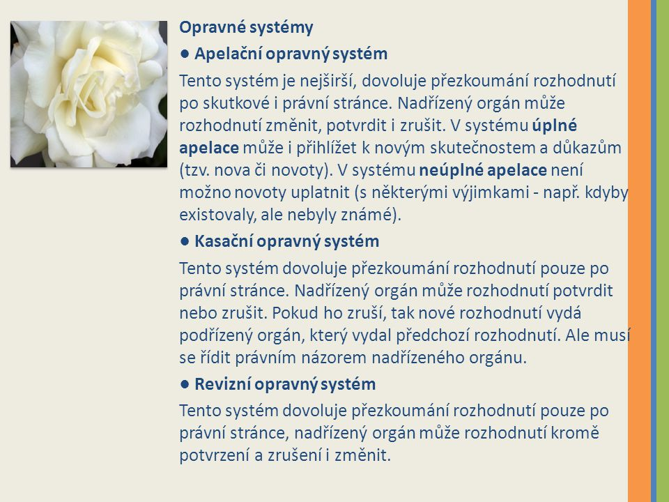 Opravné systémy ● Apelační opravný systém Tento systém je nejširší, dovoluje přezkoumání rozhodnutí po skutkové i právní stránce. Nadřízený orgán může
