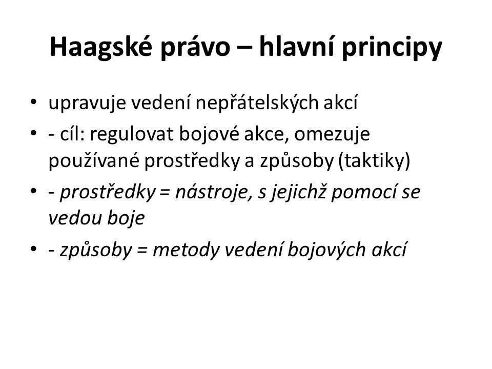 Haagské právo – hlavní principy upravuje vedení nepřátelských akcí - cíl: regulovat bojové akce, omezuje používané prostředky a způsoby (taktiky) - prostředky = nástroje, s jejichž pomocí se vedou boje - způsoby = metody vedení bojových akcí