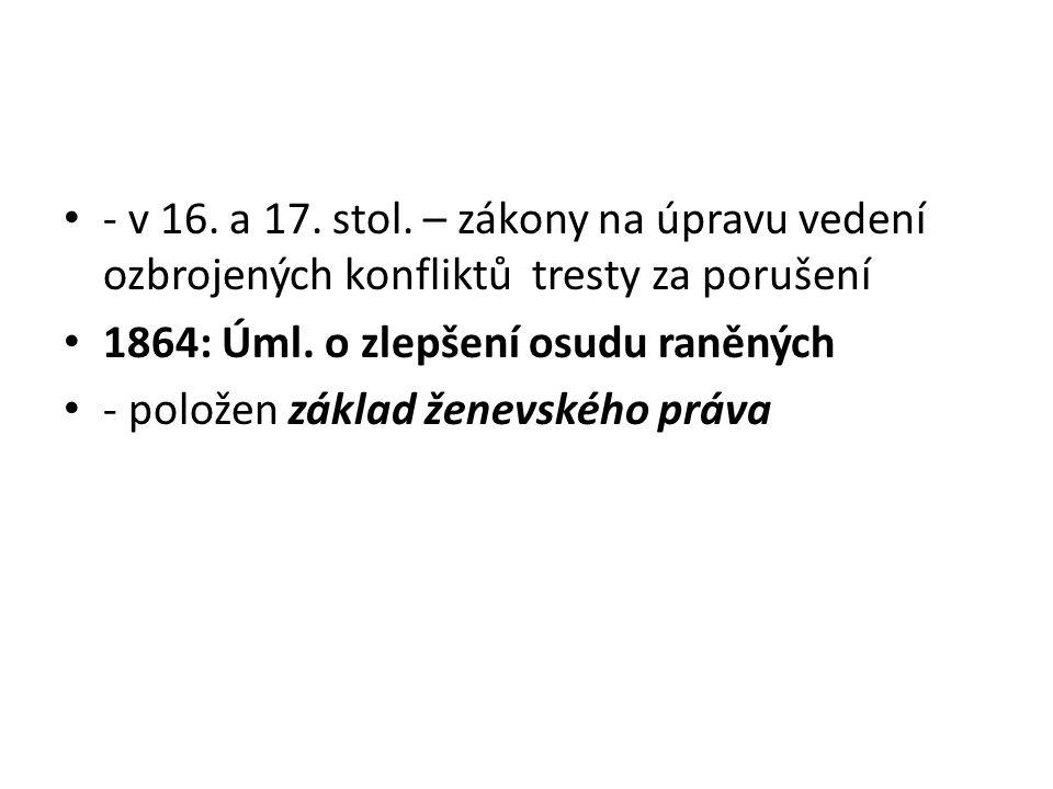 - v 16.a 17. stol. – zákony na úpravu vedení ozbrojených konfliktů tresty za porušení 1864: Úml.