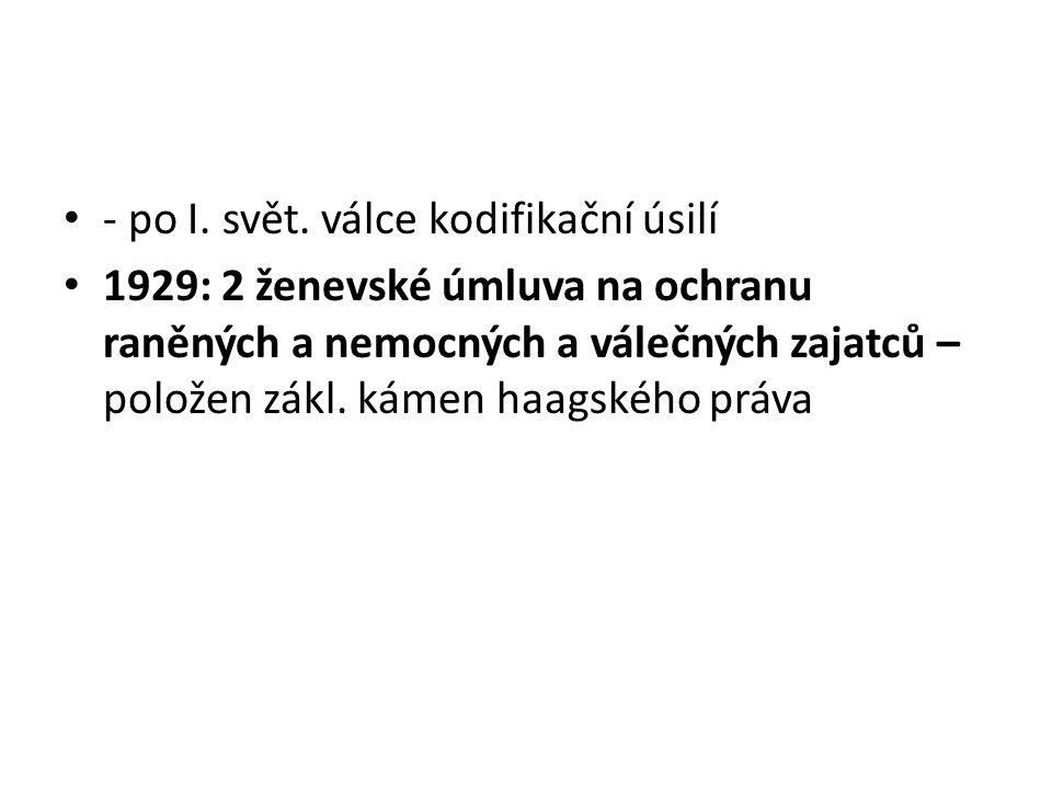 - po I. svět. válce kodifikační úsilí 1929: 2 ženevské úmluva na ochranu raněných a nemocných a válečných zajatců – položen zákl. kámen haagského práv